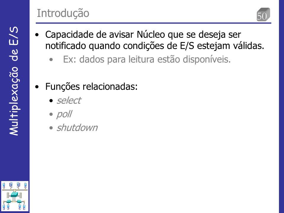50 Introdução Multiplexação de E/S Capacidade de avisar Núcleo que se deseja ser notificado quando condições de E/S estejam válidas.