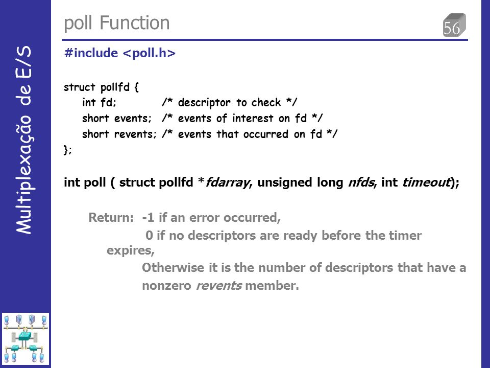 56 poll Function Multiplexação de E/S #include struct pollfd { int fd; /* descriptor to check */ short events;/* events of interest on fd */ short rev