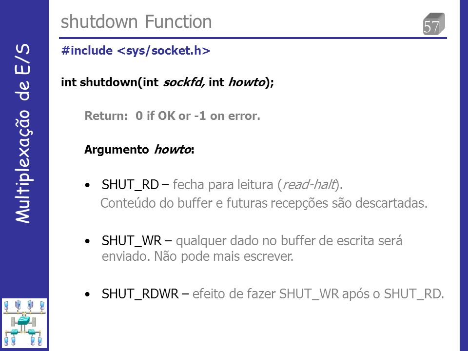 57 shutdown Function Multiplexação de E/S #include int shutdown(int sockfd, int howto); Return: 0 if OK or -1 on error. Argumento howto: SHUT_RD – fec