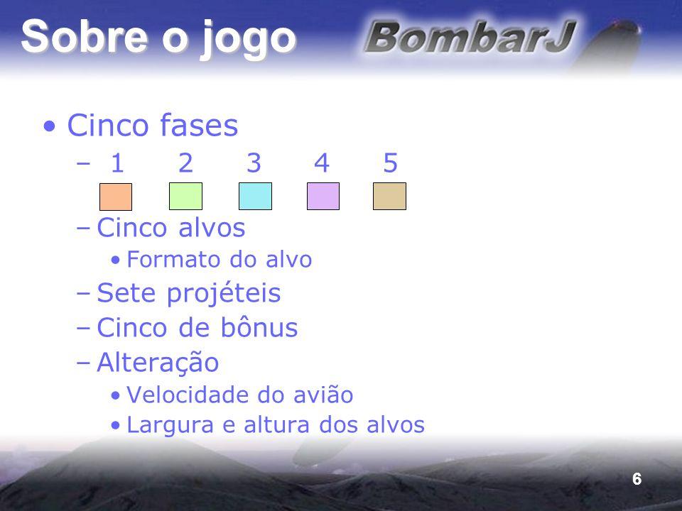 6 Sobre o jogo Cinco fases –12345 –Cinco alvos Formato do alvo –Sete projéteis –Cinco de bônus –Alteração Velocidade do avião Largura e altura dos alv