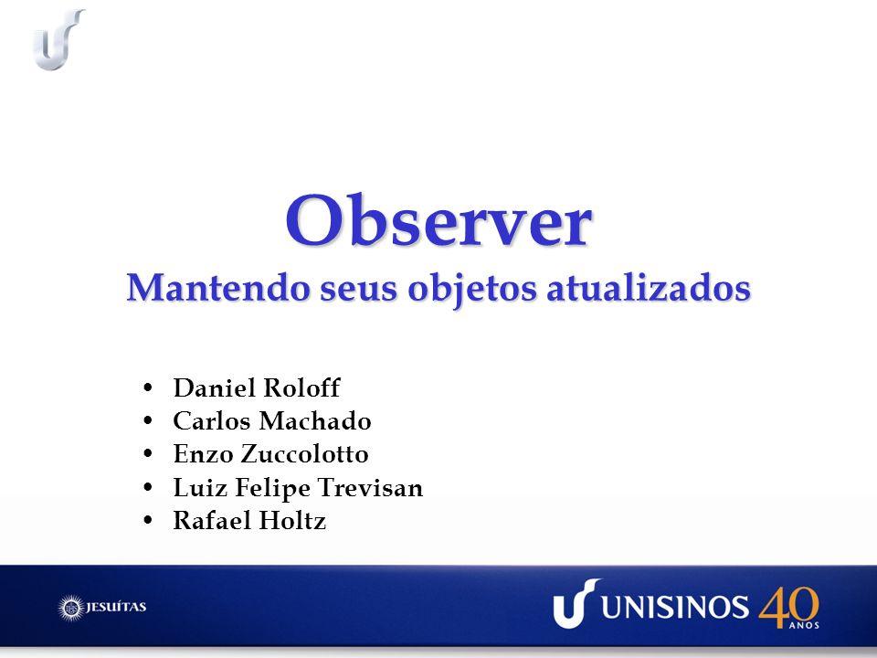 Observer Mantendo seus objetos atualizados Daniel Roloff Carlos Machado Enzo Zuccolotto Luiz Felipe Trevisan Rafael Holtz