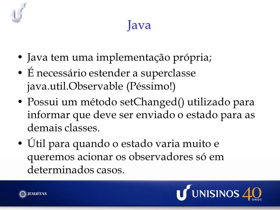 Java Java tem uma implementação própria; É necessário estender a superclasse java.util.Observable (Péssimo!) Possui um método setChanged() utilizado p