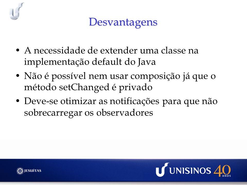 Desvantagens A necessidade de extender uma classe na implementação default do Java Não é possível nem usar composição já que o método setChanged é pri