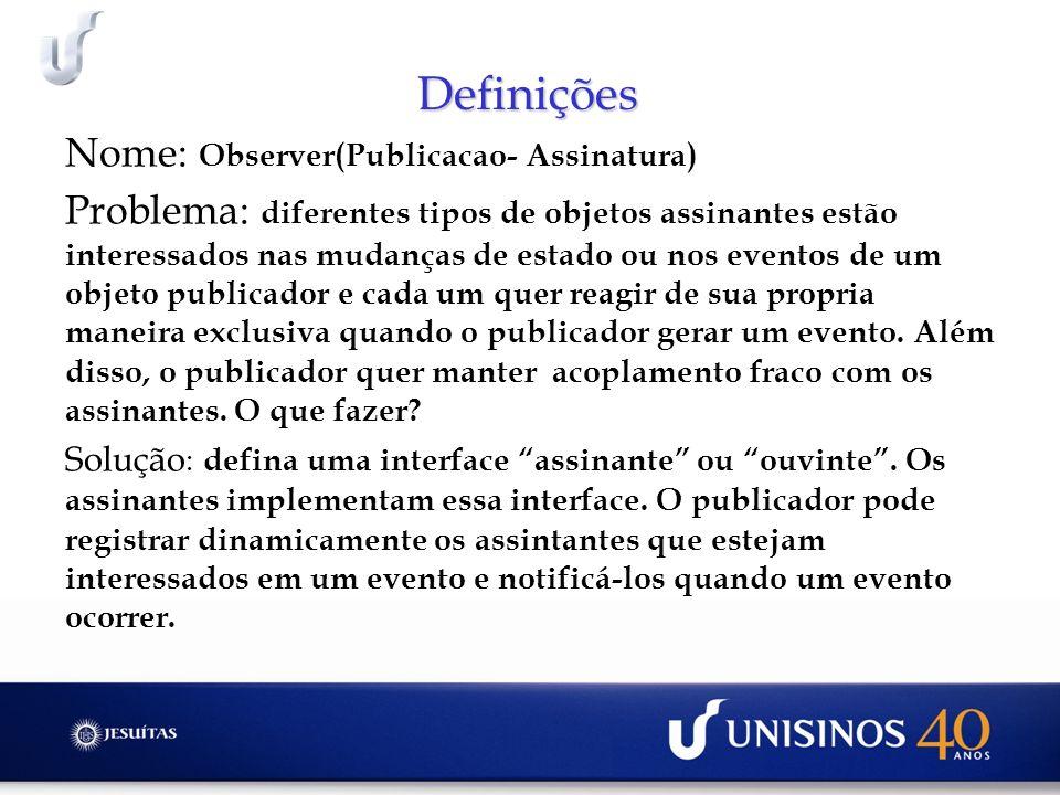 Definições Nome: Observer(Publicacao- Assinatura) Problema: diferentes tipos de objetos assinantes estão interessados nas mudanças de estado ou nos ev