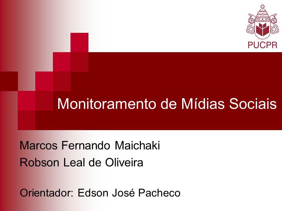 Monitoramento de Mídias Sociais Marcos Fernando Maichaki Robson Leal de Oliveira Orientador: Edson José Pacheco
