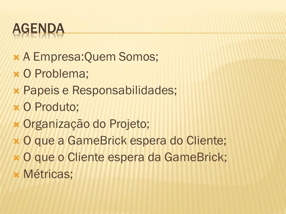 A Empresa:Quem Somos; O Problema; Papeis e Responsabilidades; O Produto; Organização do Projeto; O que a GameBrick espera do Cliente; O que o Cliente