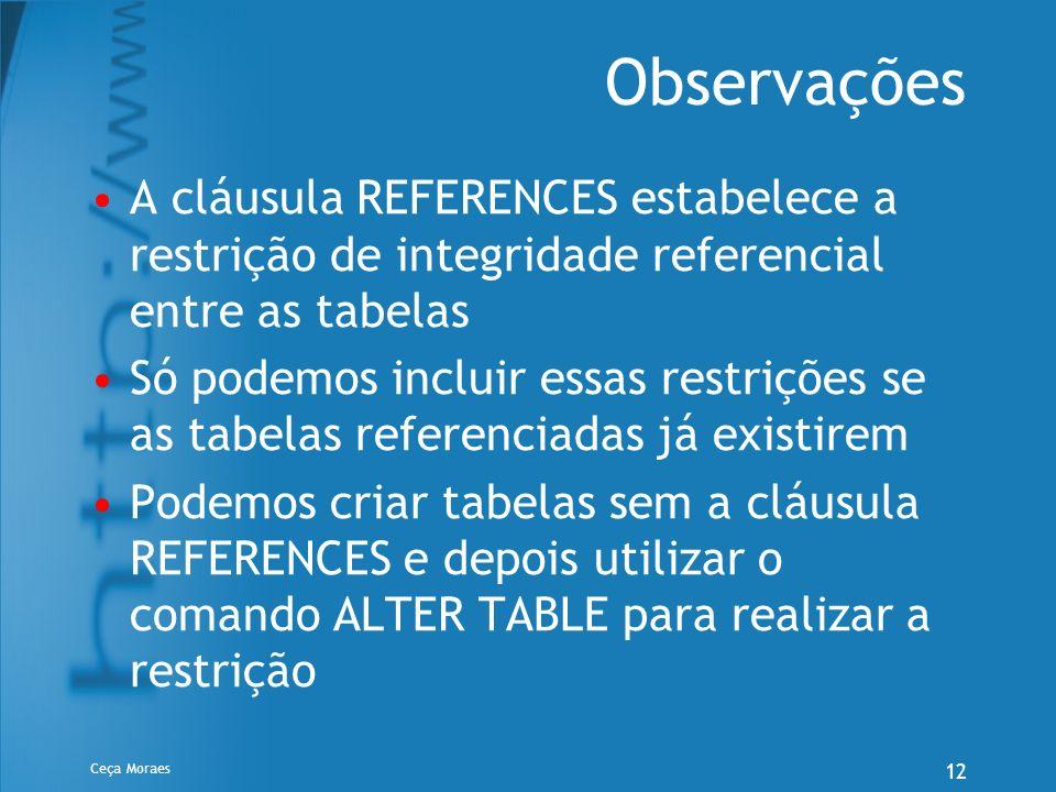Ceça Moraes 12 Observações A cláusula REFERENCES estabelece a restrição de integridade referencial entre as tabelas Só podemos incluir essas restriçõe