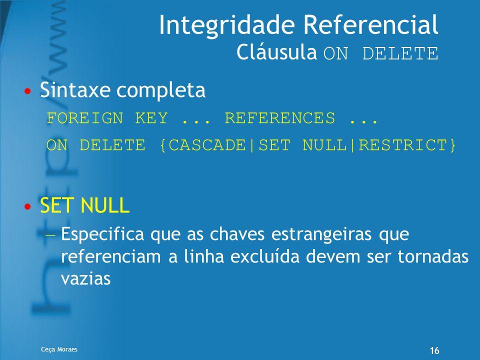 Ceça Moraes 16 Integridade Referencial Cláusula ON DELETE Sintaxe completa FOREIGN KEY... REFERENCES... ON DELETE {CASCADE SET NULL RESTRICT} SET NULL