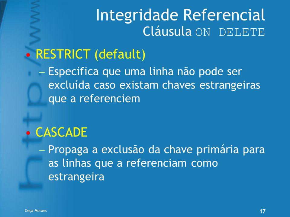 Ceça Moraes 17 Integridade Referencial Cláusula ON DELETE RESTRICT (default) – Especifica que uma linha não pode ser excluída caso existam chaves estr
