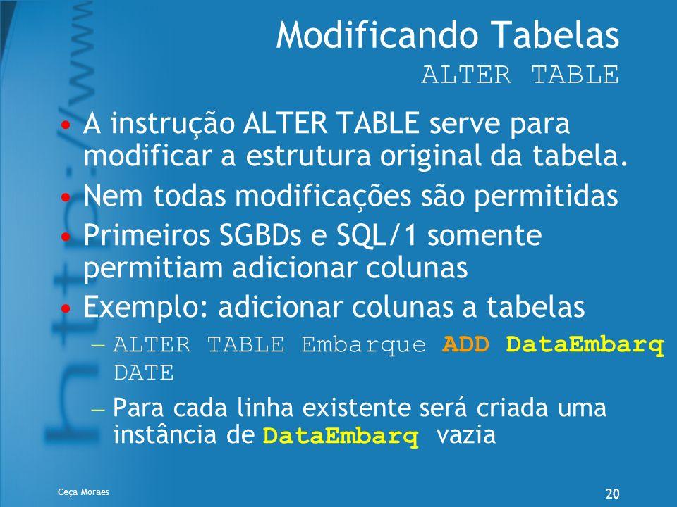 Ceça Moraes 20 Modificando Tabelas ALTER TABLE A instrução ALTER TABLE serve para modificar a estrutura original da tabela. Nem todas modificações são