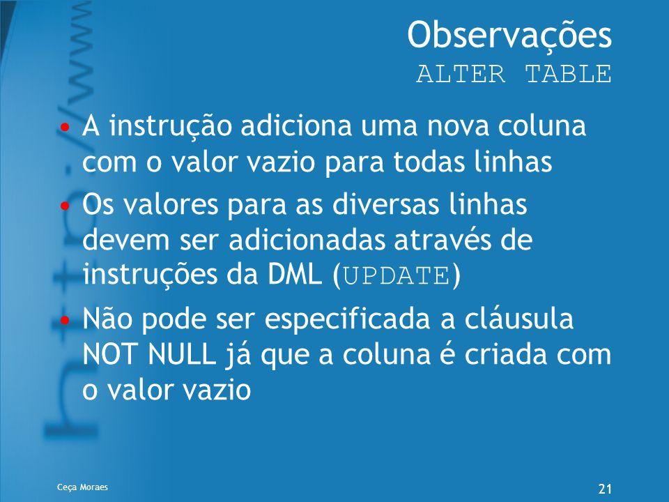 Ceça Moraes 21 Observações ALTER TABLE A instrução adiciona uma nova coluna com o valor vazio para todas linhas Os valores para as diversas linhas dev