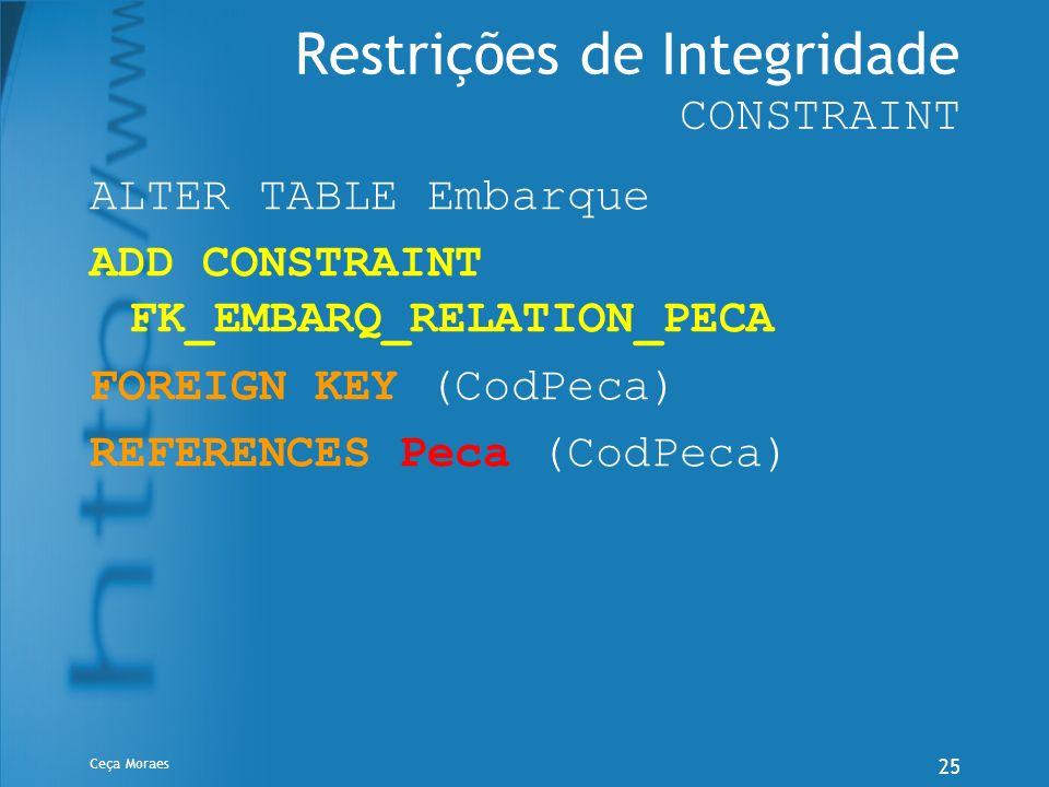 Ceça Moraes 25 Restrições de Integridade CONSTRAINT ALTER TABLE Embarque ADD CONSTRAINT FK_EMBARQ_RELATION_PECA FOREIGN KEY (CodPeca) REFERENCES Peca