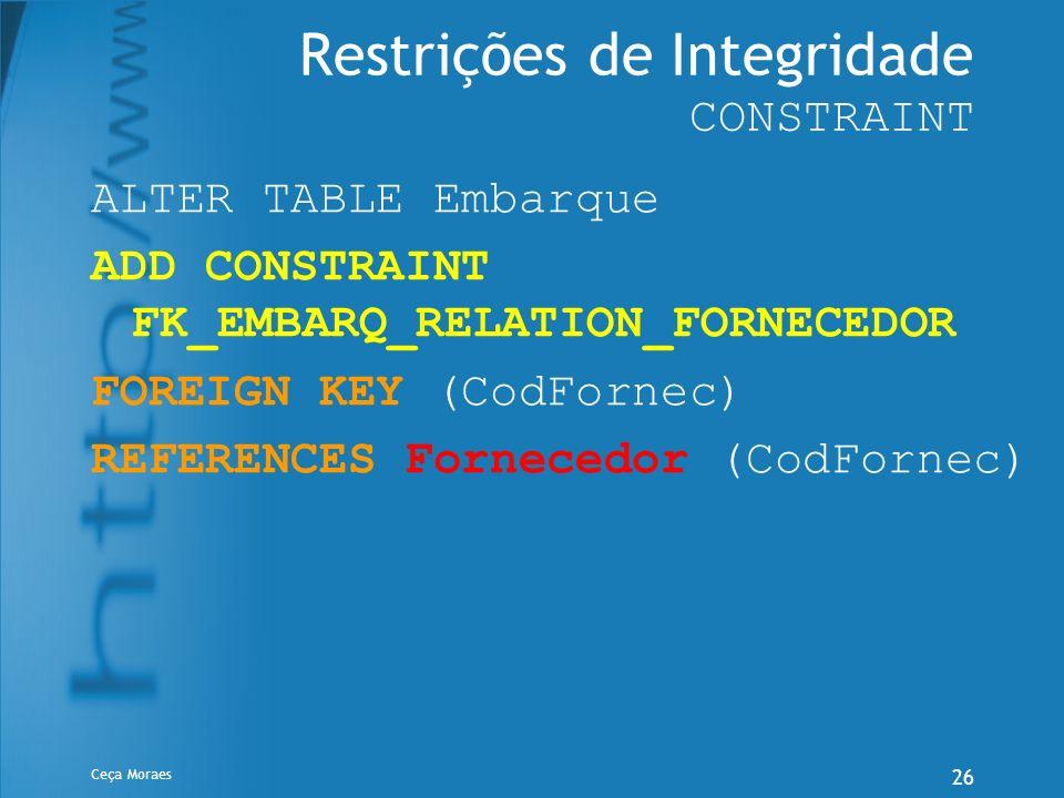 Ceça Moraes 26 Restrições de Integridade CONSTRAINT ALTER TABLE Embarque ADD CONSTRAINT FK_EMBARQ_RELATION_FORNECEDOR FOREIGN KEY (CodFornec) REFERENC