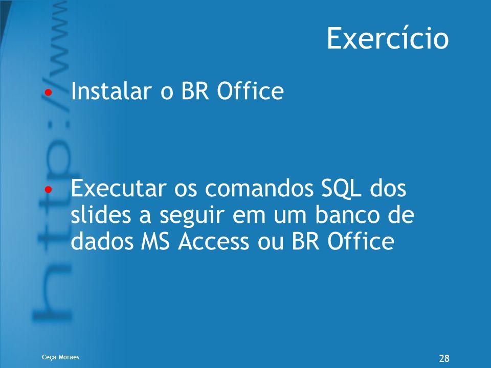 Ceça Moraes 28 Exercício Instalar o BR Office Executar os comandos SQL dos slides a seguir em um banco de dados MS Access ou BR Office