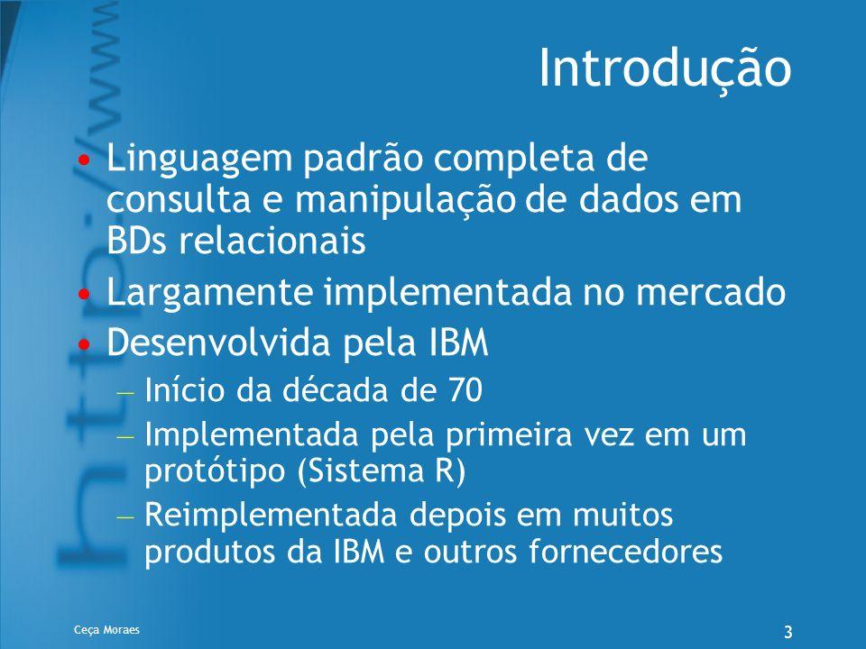 Ceça Moraes 4 Componentes Uma DDL para definição do esquema da base de dados Uma DML para programação de consultas e transações que inserem,removem e alteram linhas de tabelas SQL pode ser embutida em linguagens de programação de 3ª geração (COBOL, C, Java…) estendendo-as para a manipulação de banco de dados Um padrão para comunicação cliente/servidor (ODBC - open database connectivity)