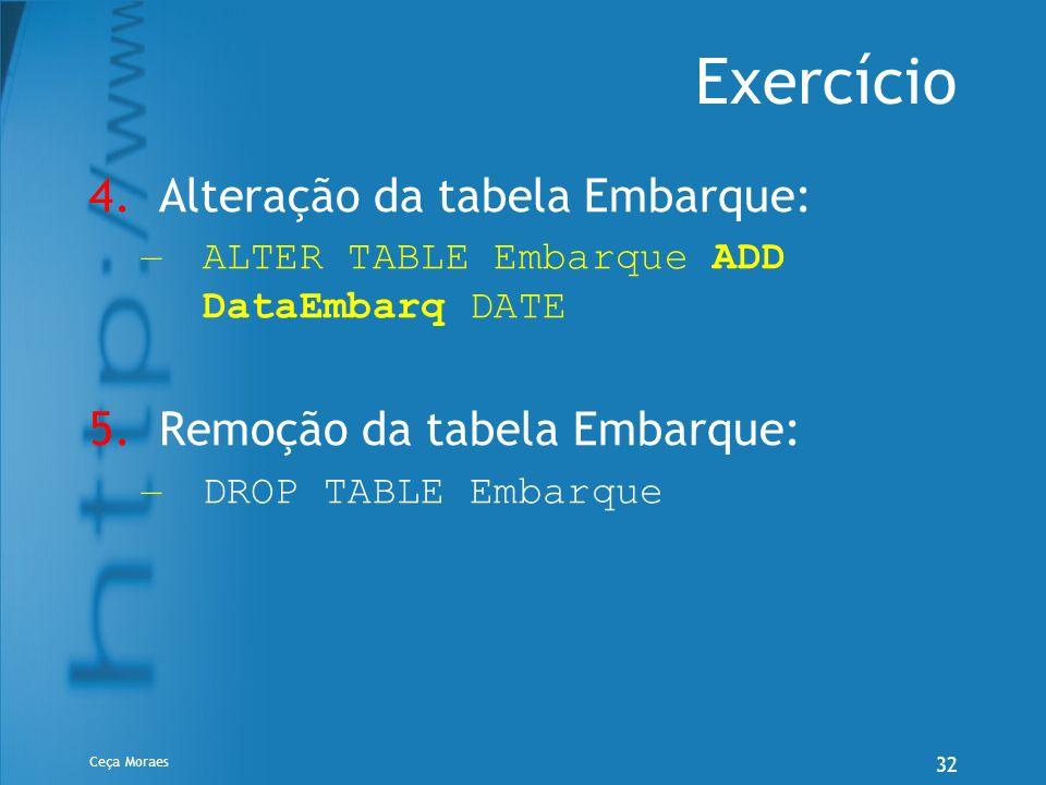 Ceça Moraes 32 Exercício 4.Alteração da tabela Embarque: – ALTER TABLE Embarque ADD DataEmbarq DATE 5.Remoção da tabela Embarque: – DROP TABLE Embarqu