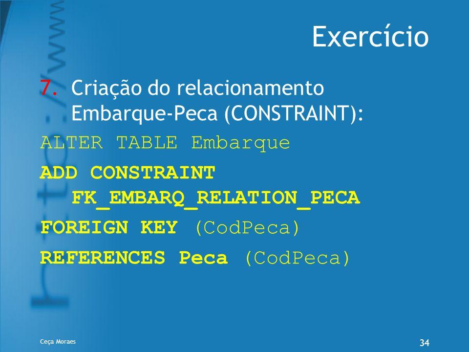 Ceça Moraes 34 Exercício 7.Criação do relacionamento Embarque-Peca (CONSTRAINT): ALTER TABLE Embarque ADD CONSTRAINT FK_EMBARQ_RELATION_PECA FOREIGN K