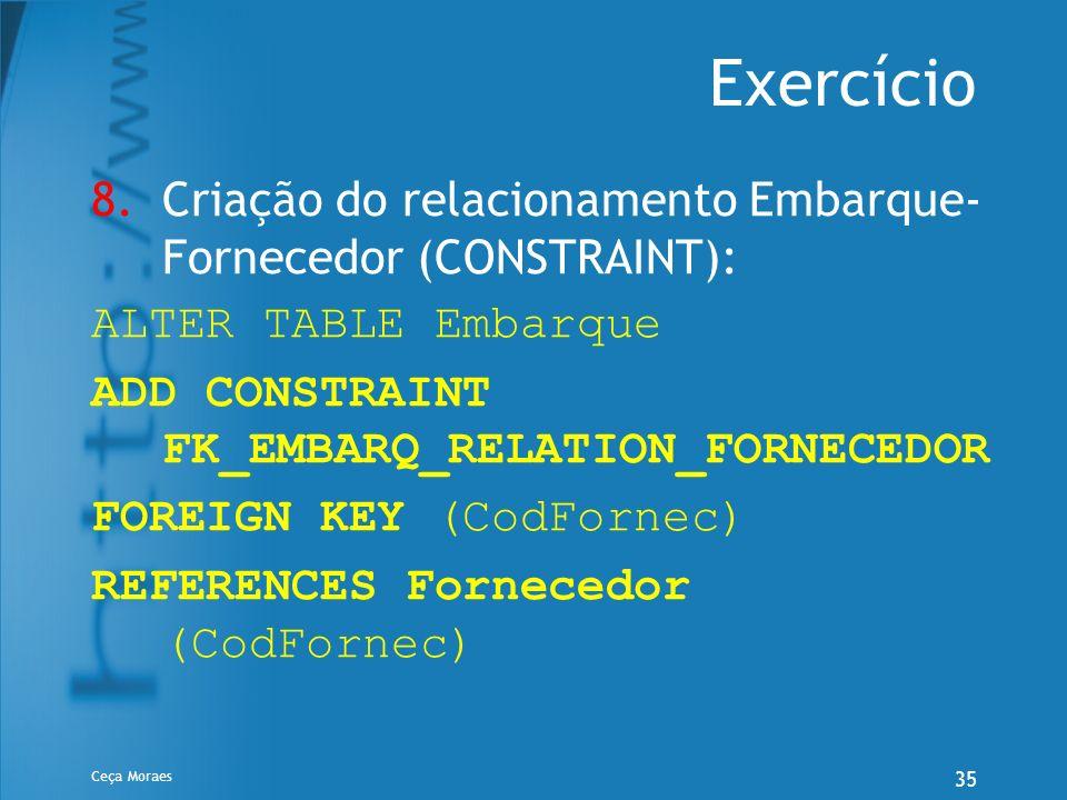 Ceça Moraes 35 Exercício 8.Criação do relacionamento Embarque- Fornecedor (CONSTRAINT): ALTER TABLE Embarque ADD CONSTRAINT FK_EMBARQ_RELATION_FORNECE