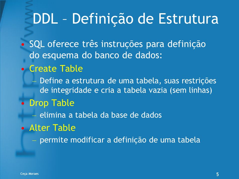 Ceça Moraes 5 DDL – Definição de Estrutura SQL oferece três instruções para definição do esquema do banco de dados: Create Table – Define a estrutura