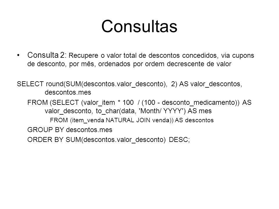 Consultas Consulta 2: Recupere o valor total de descontos concedidos, via cupons de desconto, por mês, ordenados por ordem decrescente de valor SELECT
