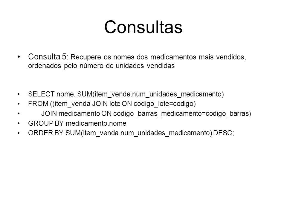 Consultas Consulta 5: Recupere os nomes dos medicamentos mais vendidos, ordenados pelo número de unidades vendidas SELECT nome, SUM(item_venda.num_uni