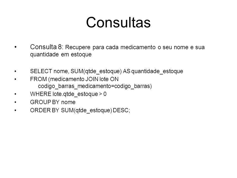 Consultas Consulta 8: Recupere para cada medicamento o seu nome e sua quantidade em estoque SELECT nome, SUM(qtde_estoque) AS quantidade_estoque FROM