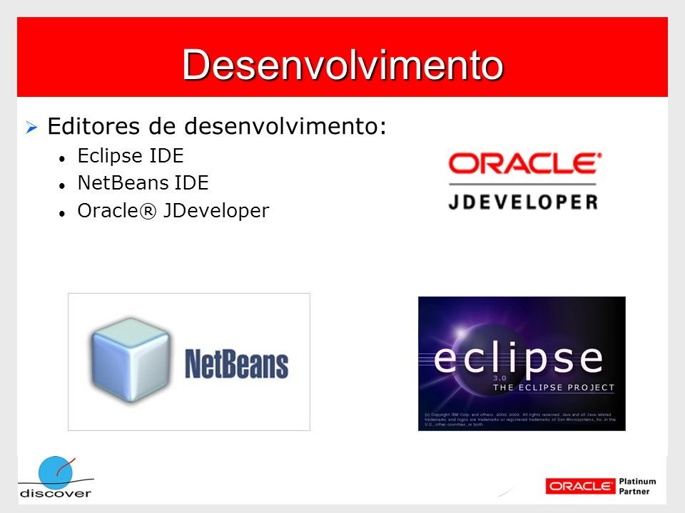 Desenvolvimento Editores de desenvolvimento: Editores de desenvolvimento: Eclipse IDE Eclipse IDE NetBeans IDE NetBeans IDE Oracle® JDeveloper Oracle®