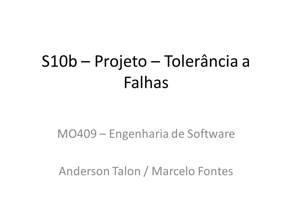 S10b – Projeto – Tolerância a Falhas MO409 – Engenharia de Software Anderson Talon / Marcelo Fontes