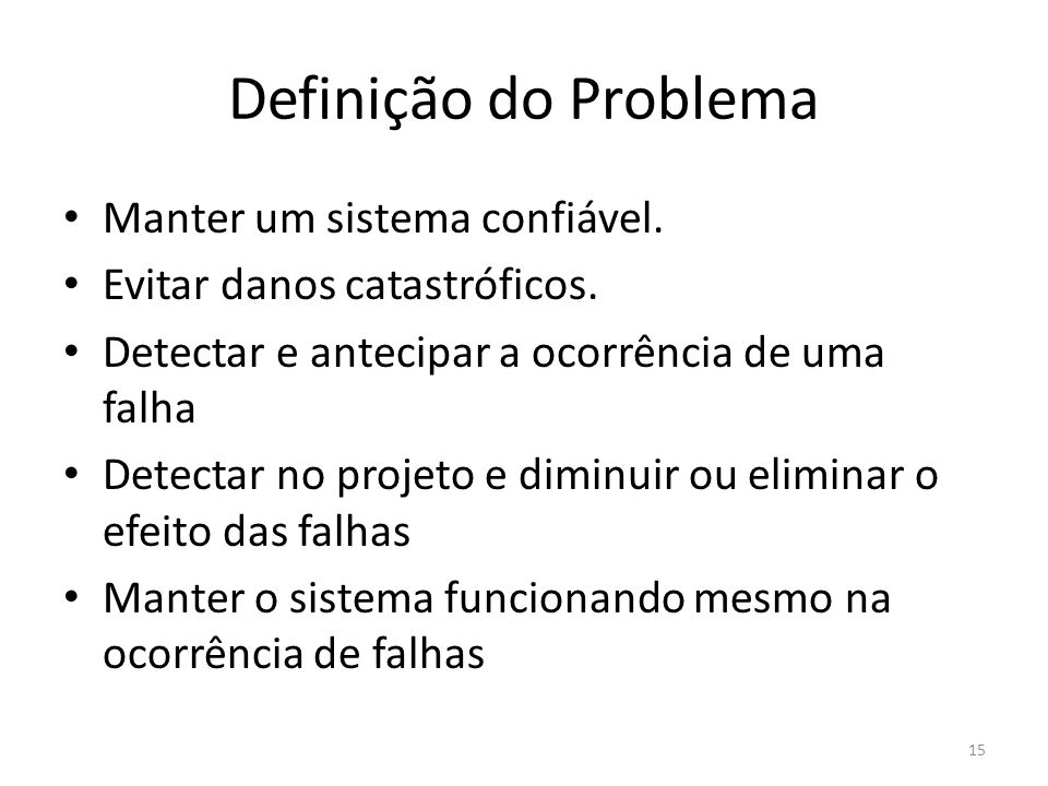 Definição do Problema Manter um sistema confiável. Evitar danos catastróficos. Detectar e antecipar a ocorrência de uma falha Detectar no projeto e di
