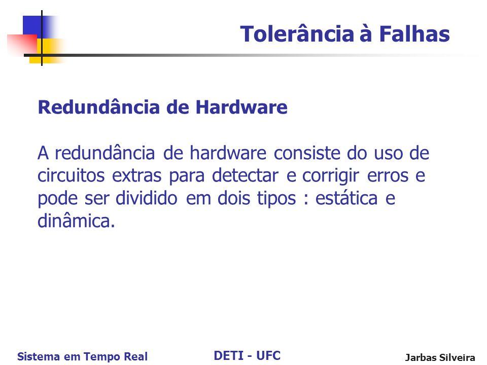 DETI - UFC Sistema em Tempo Real Jarbas Silveira Redundância de Hardware A redundância de hardware consiste do uso de circuitos extras para detectar e corrigir erros e pode ser dividido em dois tipos : estática e dinâmica.