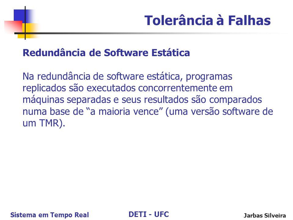 DETI - UFC Sistema em Tempo Real Jarbas Silveira Redundância de Software Estática Na redundância de software estática, programas replicados são executados concorrentemente em máquinas separadas e seus resultados são comparados numa base de a maioria vence (uma versão software de um TMR).