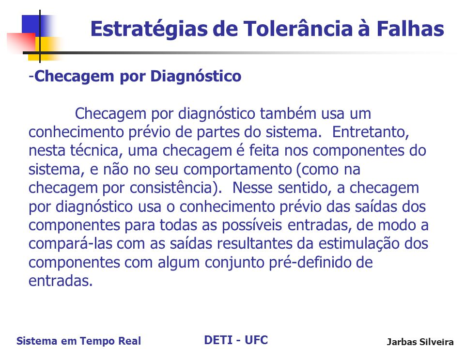 DETI - UFC Sistema em Tempo Real Jarbas Silveira -Checagem por Diagnóstico Checagem por diagnóstico também usa um conhecimento prévio de partes do sistema.