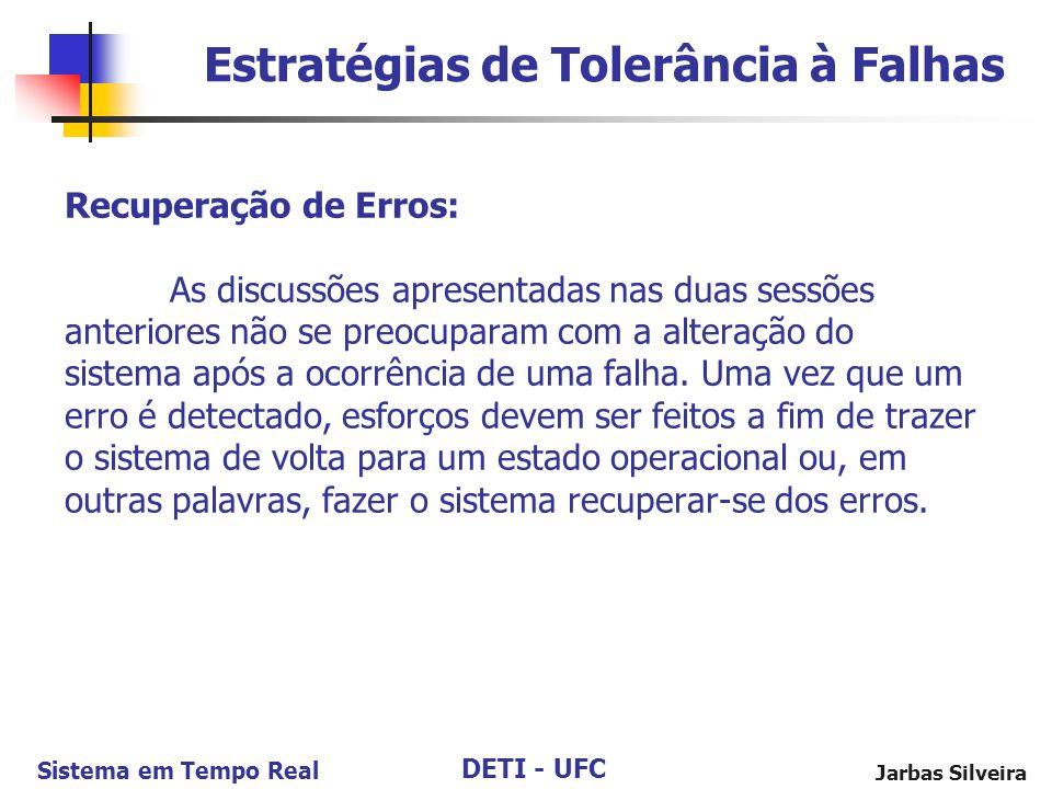 DETI - UFC Sistema em Tempo Real Jarbas Silveira Recuperação de Erros: As discussões apresentadas nas duas sessões anteriores não se preocuparam com a alteração do sistema após a ocorrência de uma falha.