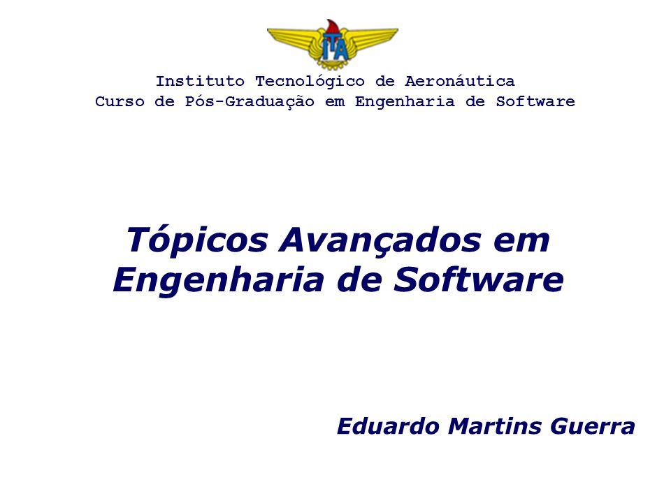 Tópicos Avançados em Engenharia de Software Eduardo Martins Guerra Instituto Tecnológico de Aeronáutica Curso de Pós-Graduação em Engenharia de Software