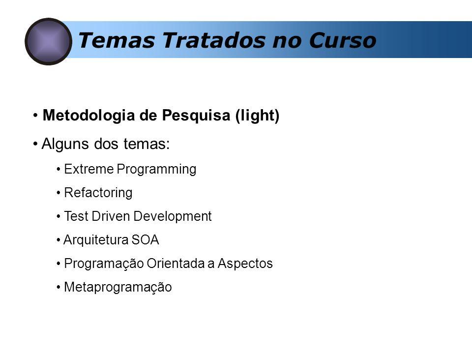 Temas Tratados no Curso Metodologia de Pesquisa (light) Alguns dos temas: Extreme Programming Refactoring Test Driven Development Arquitetura SOA Programação Orientada a Aspectos Metaprogramação