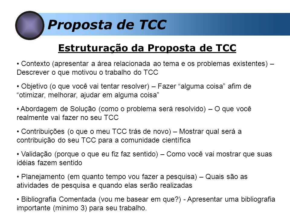 Proposta de TCC Contexto (apresentar a área relacionada ao tema e os problemas existentes) – Descrever o que motivou o trabalho do TCC Objetivo (o que você vai tentar resolver) – Fazer alguma coisa afim de otimizar, melhorar, ajudar em alguma coisa Abordagem de Solução (como o problema será resolvido) – O que você realmente vai fazer no seu TCC Contribuições (o que o meu TCC trás de novo) – Mostrar qual será a contribuição do seu TCC para a comunidade científica Validação (porque o que eu fiz faz sentido) – Como você vai mostrar que suas idéias fazem sentido Planejamento (em quanto tempo vou fazer a pesquisa) – Quais são as atividades de pesquisa e quando elas serão realizadas Bibliografia Comentada (vou me basear em que?) - Apresentar uma bibliografia importante (minimo 3) para seu trabalho.