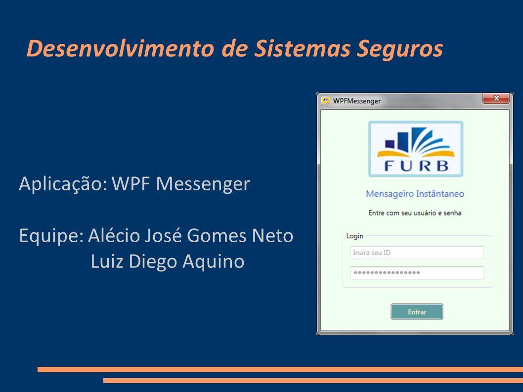 Desenvolvimento de Sistemas Seguros Aplicação: WPF Messenger Equipe: Alécio José Gomes Neto Luiz Diego Aquino