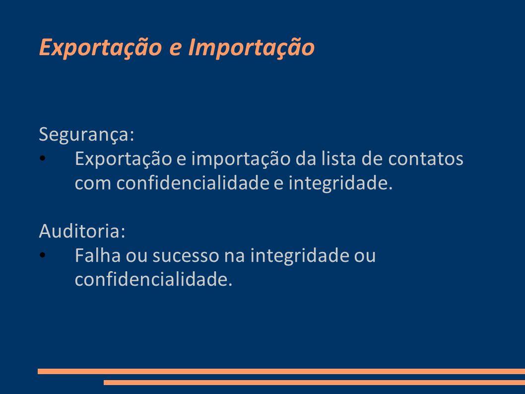 Exportação e Importação Segurança: Exportação e importação da lista de contatos com confidencialidade e integridade. Auditoria: Falha ou sucesso na in