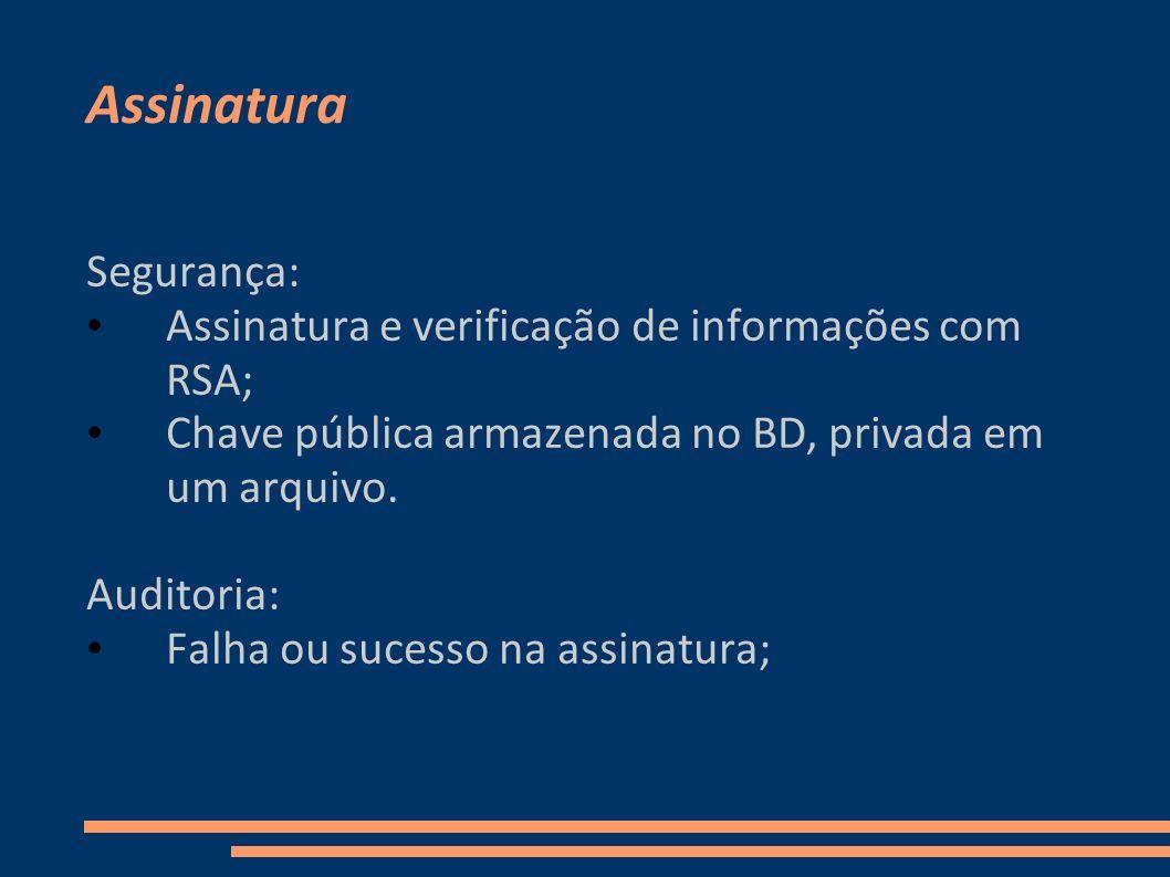 Assinatura Segurança: Assinatura e verificação de informações com RSA; Chave pública armazenada no BD, privada em um arquivo. Auditoria: Falha ou suce
