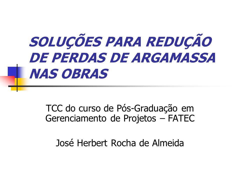 SOLUÇÕES PARA REDUÇÃO DE PERDAS DE ARGAMASSA NAS OBRAS TCC do curso de Pós-Graduação em Gerenciamento de Projetos – FATEC José Herbert Rocha de Almeida