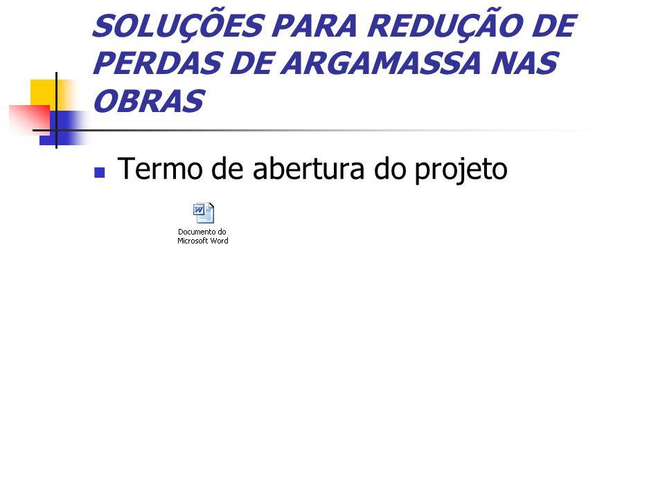 SOLUÇÕES PARA REDUÇÃO DE PERDAS DE ARGAMASSA NAS OBRAS Termo de abertura do projeto