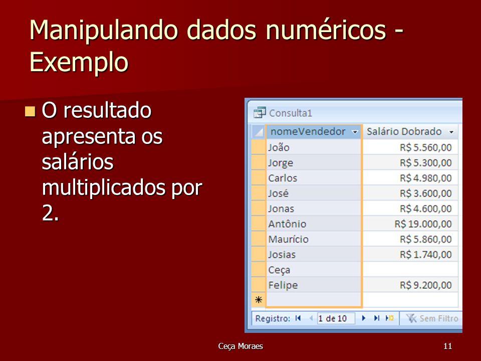 Ceça Moraes11 Manipulando dados numéricos - Exemplo O resultado apresenta os salários multiplicados por 2. O resultado apresenta os salários multiplic