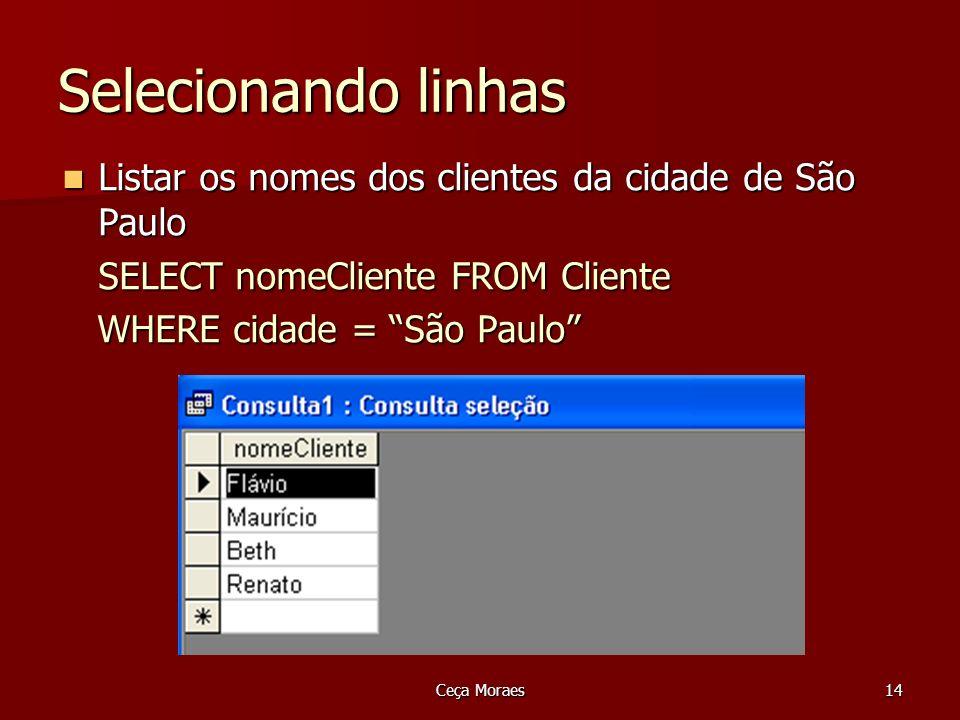 Ceça Moraes14 Selecionando linhas Listar os nomes dos clientes da cidade de São Paulo Listar os nomes dos clientes da cidade de São Paulo SELECT nomeC