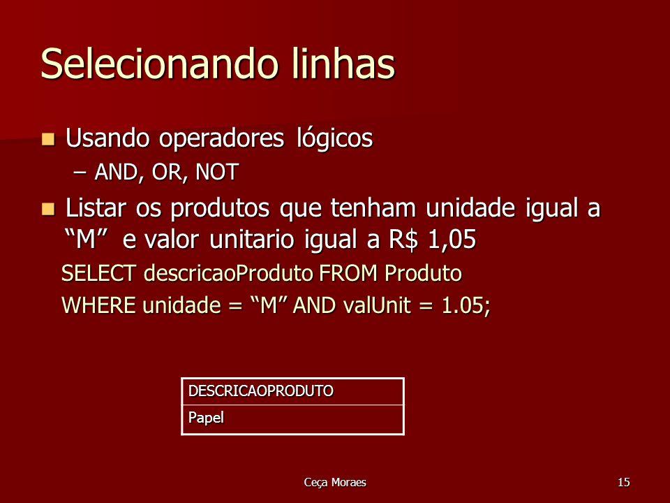Ceça Moraes16 Selecionando linhas AND, OR, NOT Liste o código, nome, endereço e cidade de clientes que moram na cidade de São Paulo OU cujo código esteja na faixa entre 200 E 300 Liste o código, nome, endereço e cidade de clientes que moram na cidade de São Paulo OU cujo código esteja na faixa entre 200 E 300 SELECT codigoCliente, nomeCliente, endereco, cidade FROM Cliente WHERE cidade= São Paulo OR (codigoCliente >= 200 and codigoCliente = 200 and codigoCliente <= 300);