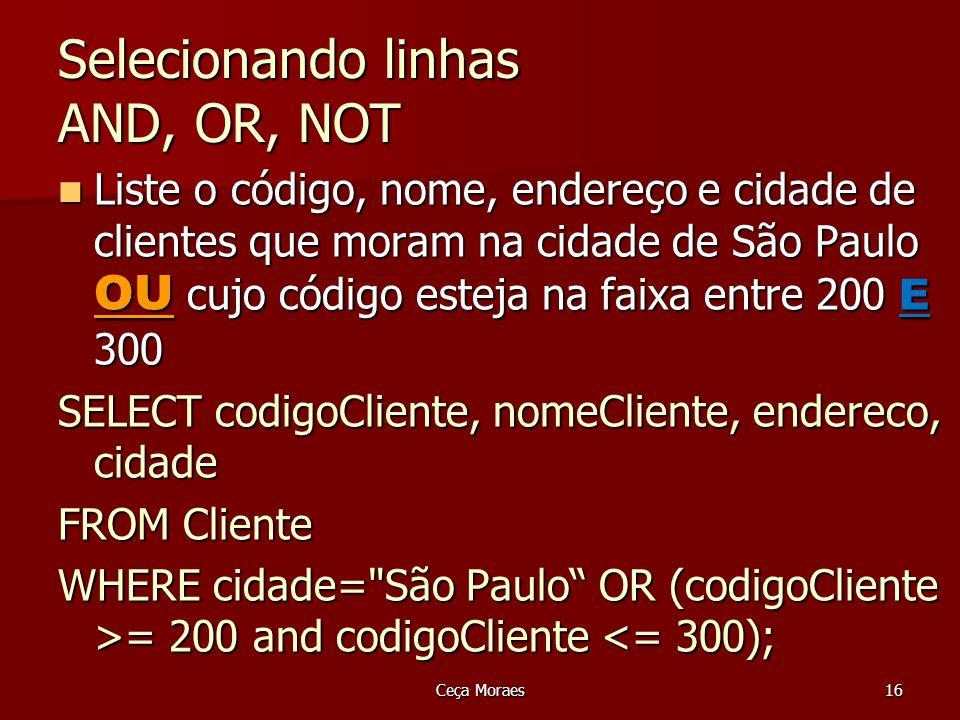 Ceça Moraes16 Selecionando linhas AND, OR, NOT Liste o código, nome, endereço e cidade de clientes que moram na cidade de São Paulo OU cujo código est