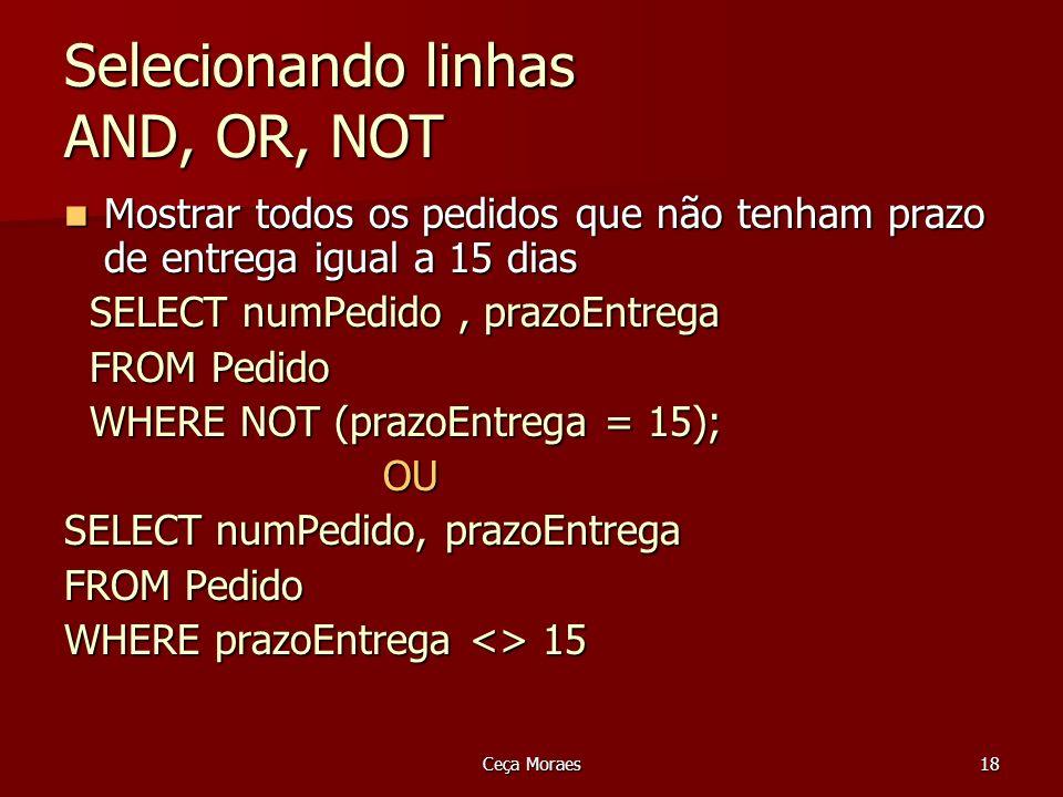 Ceça Moraes19 Selecionando linhas Between e Not Between Uso em substituição aos operadores = Uso em substituição aos operadores = Intervalos Intervalos WHERE BETWEEN AND WHERE BETWEEN AND WHERE NOT BETWEEN AND WHERE NOT BETWEEN AND