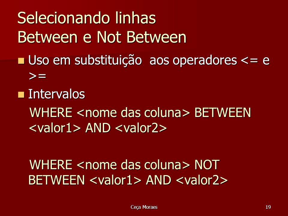 Ceça Moraes20 Selecionando linhas Between e Not Between Listar o código e a descrição dos produtos que tenham o valor unitário na faixa de R$ 0,32 até R$ 2,00 Listar o código e a descrição dos produtos que tenham o valor unitário na faixa de R$ 0,32 até R$ 2,00 SELECT codigoProduto, descricaoProduto, valUnit FROM Produto WHERE valUnit BETWEEN 0.32 AND 2.00;