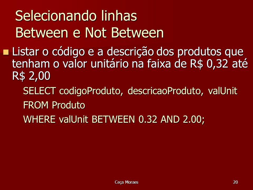 SELECT codigoProduto, descricaoProduto, valUnit FROM Produto WHERE valUnit BETWEEN 0.32 AND 2.00; Ceça Moraes21