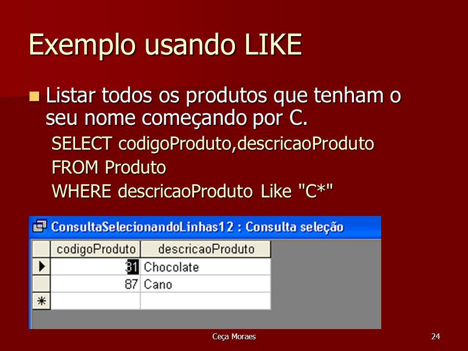 Ceça Moraes24 Exemplo usando LIKE Listar todos os produtos que tenham o seu nome começando por C. SELECT codigoProduto,descricaoProduto FROM Produto W