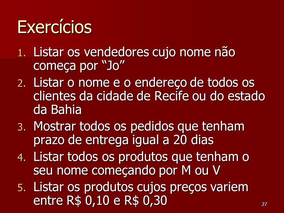 27 Exercícios 1. Listar os vendedores cujo nome não começa por Jo 2. Listar o nome e o endereço de todos os clientes da cidade de Recife ou do estado